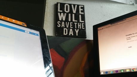 """I really love that """"love will save the day sign. It's a theme I regularly employ and I figure it's something I should see more often to keep me focused (It used to be on the wall to the right of me)."""